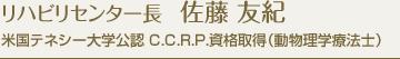リハビリセンター長 佐藤 友紀 米国テネシー大学公認 C.C.R.P.資格取得(動物理学療法士)